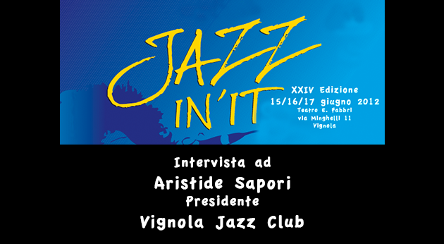 Aristide Sapori presidente Vignola Jazz Club ci presenta Jazz In It 2012